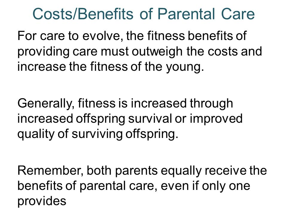 Costs/Benefits of Parental Care For care to evolve, the fitness benefits of providing care must outweigh the costs and increase the fitness of the you