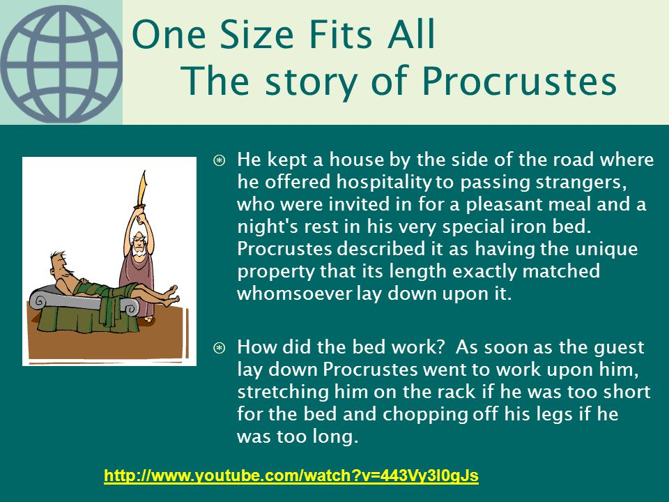 One Size Fits All The story of Procrustes ⊛He kept a house by the side of the road where he offered hospitality to passing strangers, who were invited in for a pleasant meal and a night s rest in his very special iron bed.