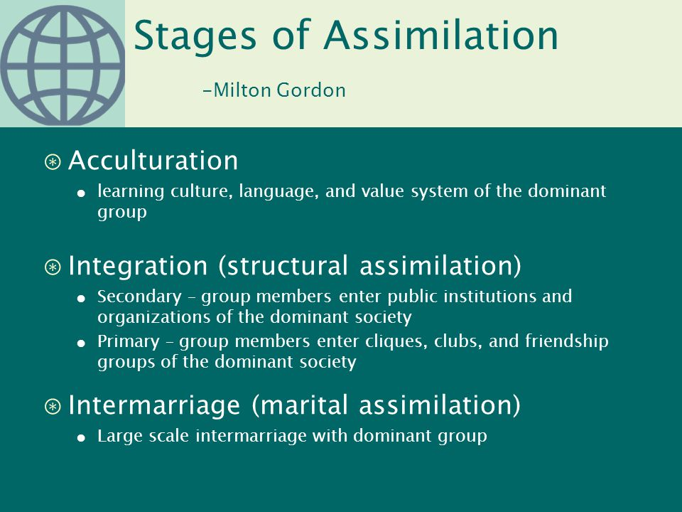 Stages of Assimilation -Milton Gordon ⊛Acculturation ● learning culture, language, and value system of the dominant group ⊛Integration (structural ass