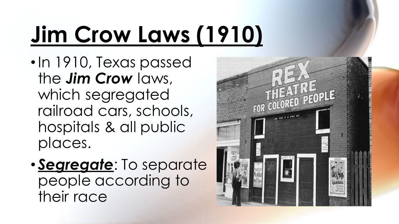 Jim Crow Laws (1910) In 1910, Texas passed the Jim Crow laws, which segregated railroad cars, schools, hospitals & all public places.