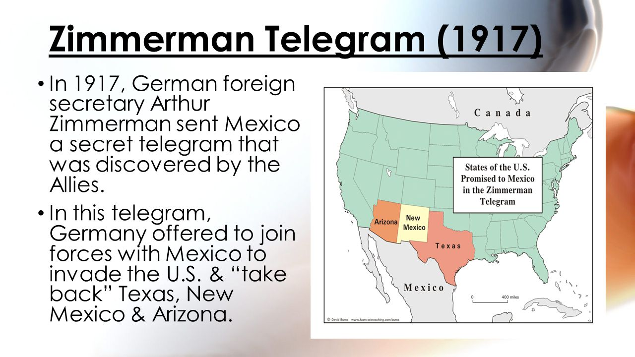 In 1917, German foreign secretary Arthur Zimmerman sent Mexico a secret telegram that was discovered by the Allies.