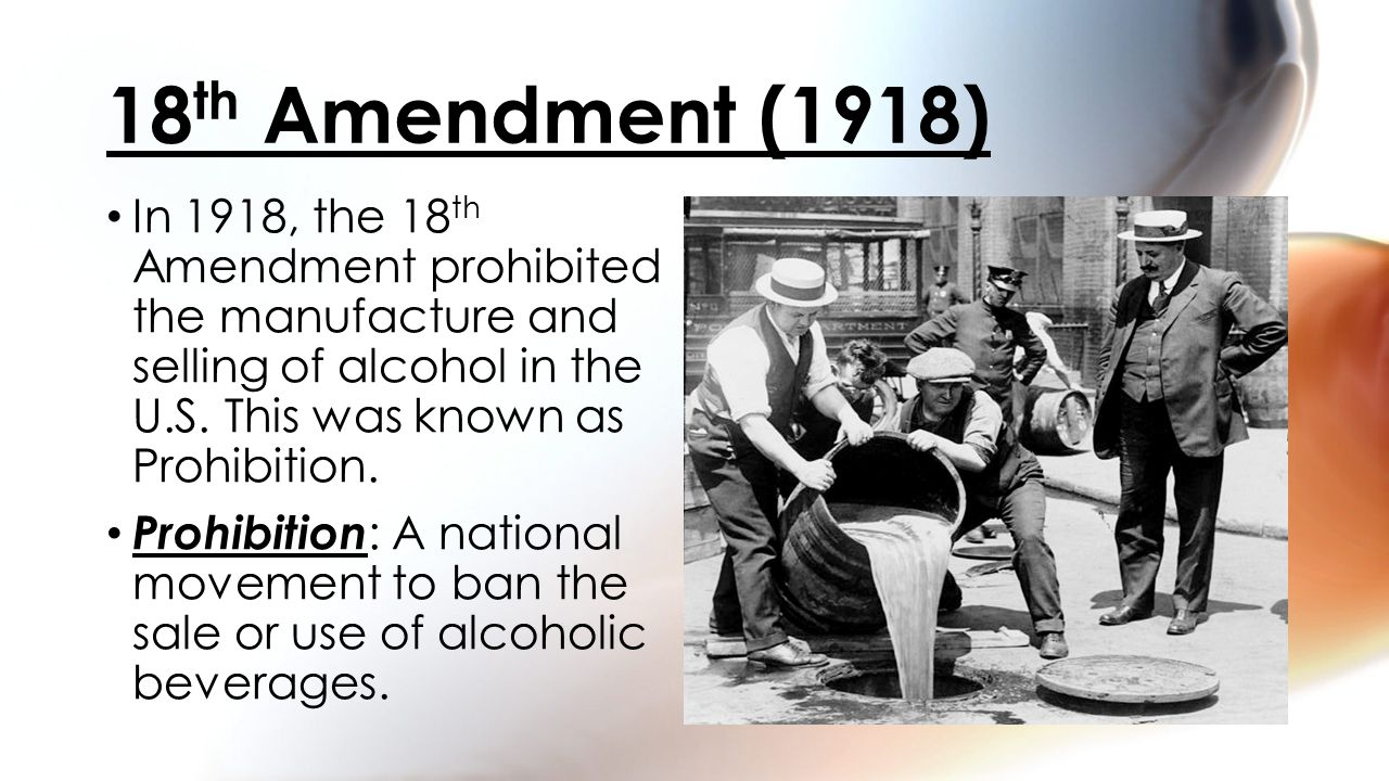 In 1918, the 18 th Amendment prohibited the manufacture and selling of alcohol in the U.S.