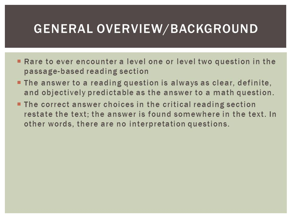 Rare to ever encounter a level one or level two question in the passage-based reading section  The answer to a reading question is always as clear, definite, and objectively predictable as the answer to a math question.