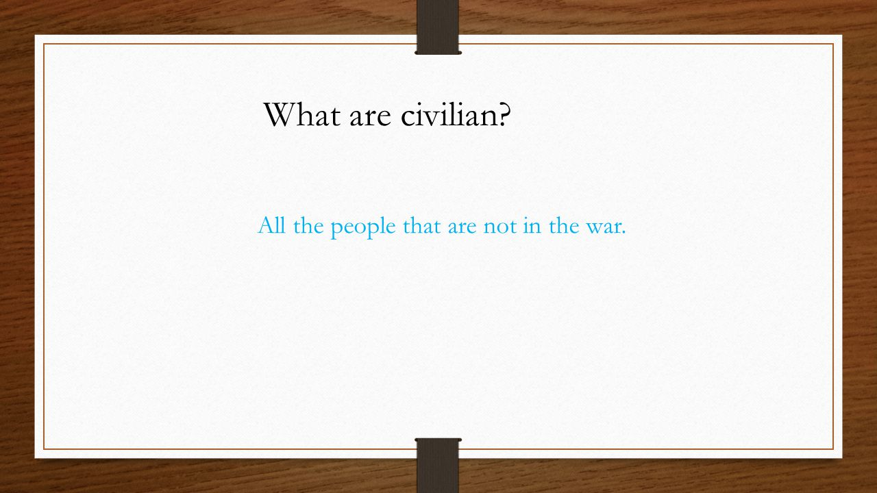 What are civilian? All the people that are not in the war.