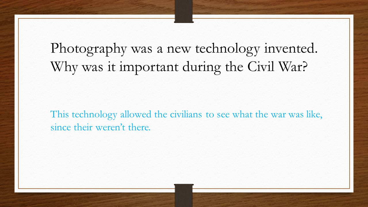 Photography was a new technology invented. Why was it important during the Civil War? This technology allowed the civilians to see what the war was li