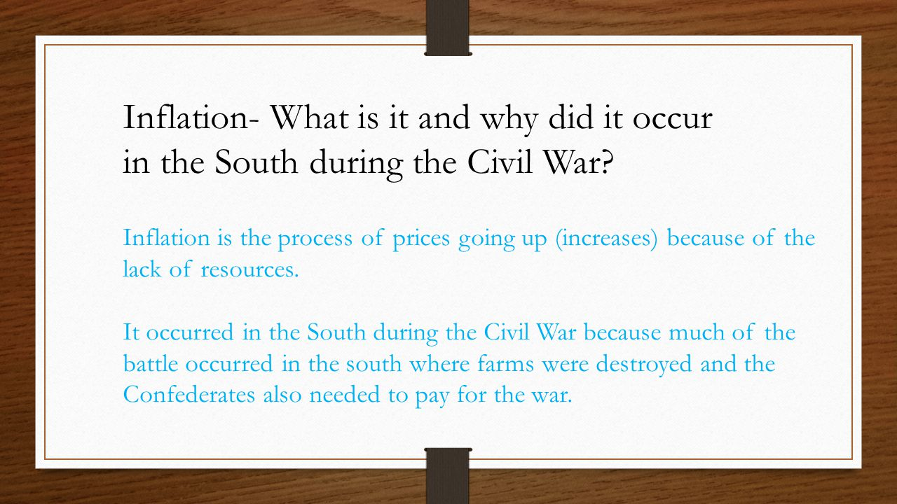 Inflation- What is it and why did it occur in the South during the Civil War? Inflation is the process of prices going up (increases) because of the l