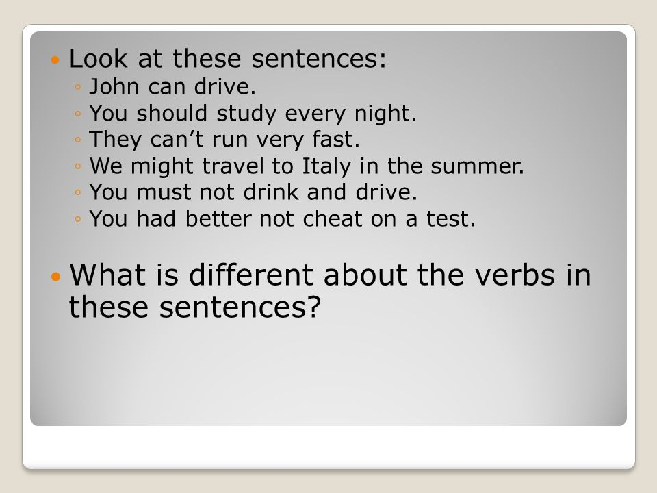 Look at these sentences: ◦John can drive.◦You should study every night.