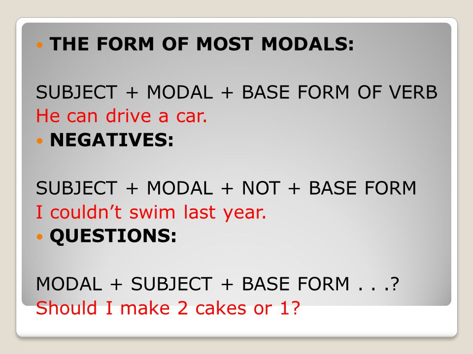 THE FORM OF MOST MODALS: SUBJECT + MODAL + BASE FORM OF VERB He can drive a car.