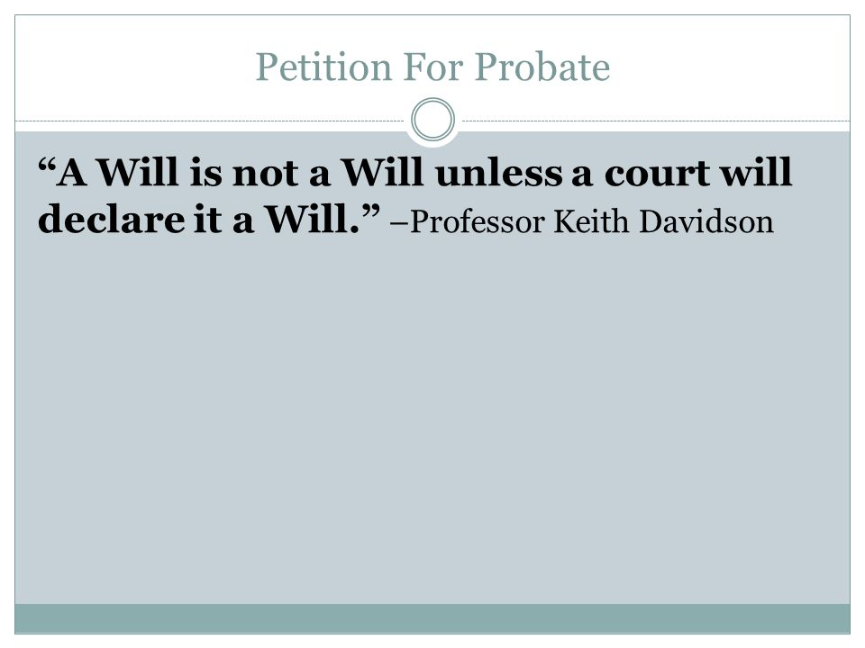 Petition For Probate A Will is not a Will unless a court will declare it a Will. –Professor Keith Davidson