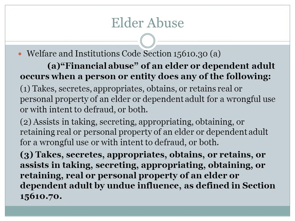 Elder Abuse Welfare and Institutions Code Section 15610.30 (b)-(c) (b) A person or entity shall be deemed to have taken, secreted, appropriated, obtained, or retained property for a wrongful use if, among other things, the person or entity takes, secretes, appropriates, obtains, or retains the property and the person or entity knew or should have known that this conduct is likely to be harmful to the elder or dependent adult.