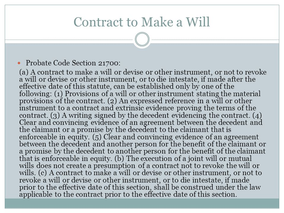 Contract to Make a Will Probate Code Section 21700: (a) A contract to make a will or devise or other instrument, or not to revoke a will or devise or other instrument, or to die intestate, if made after the effective date of this statute, can be established only by one of the following: (1) Provisions of a will or other instrument stating the material provisions of the contract.
