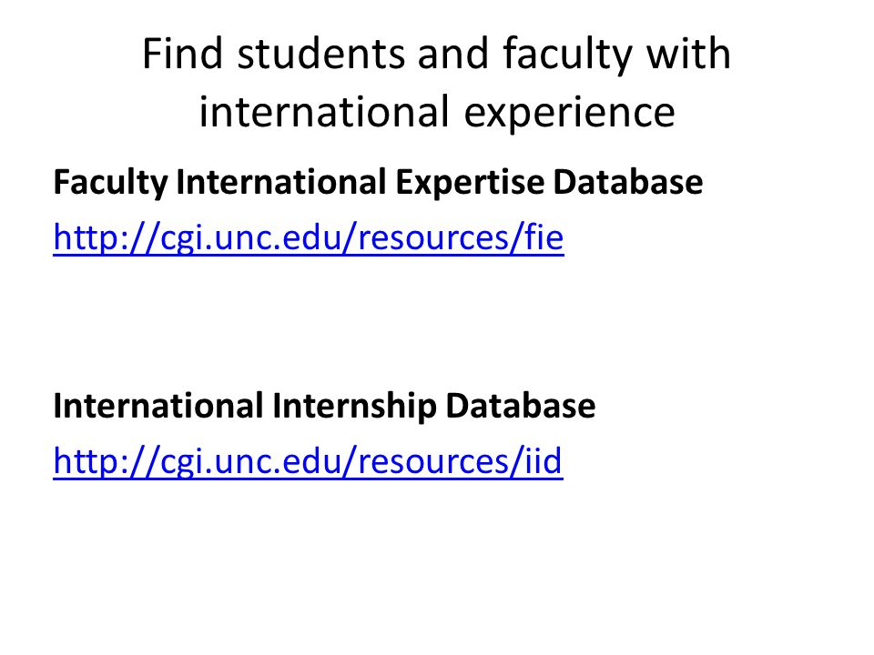 Find students and faculty with international experience Faculty International Expertise Database http://cgi.unc.edu/resources/fie International Internship Database http://cgi.unc.edu/resources/iid