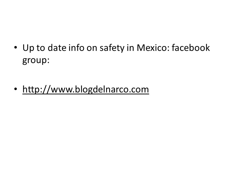 Up to date info on safety in Mexico: facebook group: http://www.blogdelnarco.com