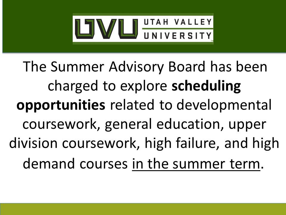 The Summer Advisory Board has been charged to explore scheduling opportunities related to developmental coursework, general education, upper division coursework, high failure, and high demand courses in the summer term.
