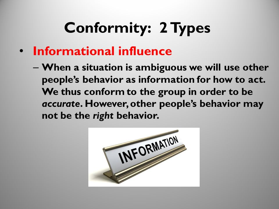 10 Conformity: 2 Types Informational influence – When a situation is ambiguous we will use other people's behavior as information for how to act.