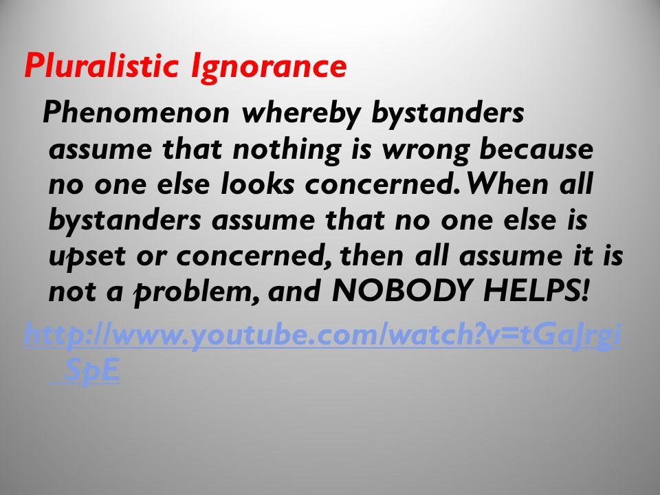 11 Pluralistic Ignorance Phenomenon whereby bystanders assume that nothing is wrong because no one else looks concerned. When all bystanders assume th