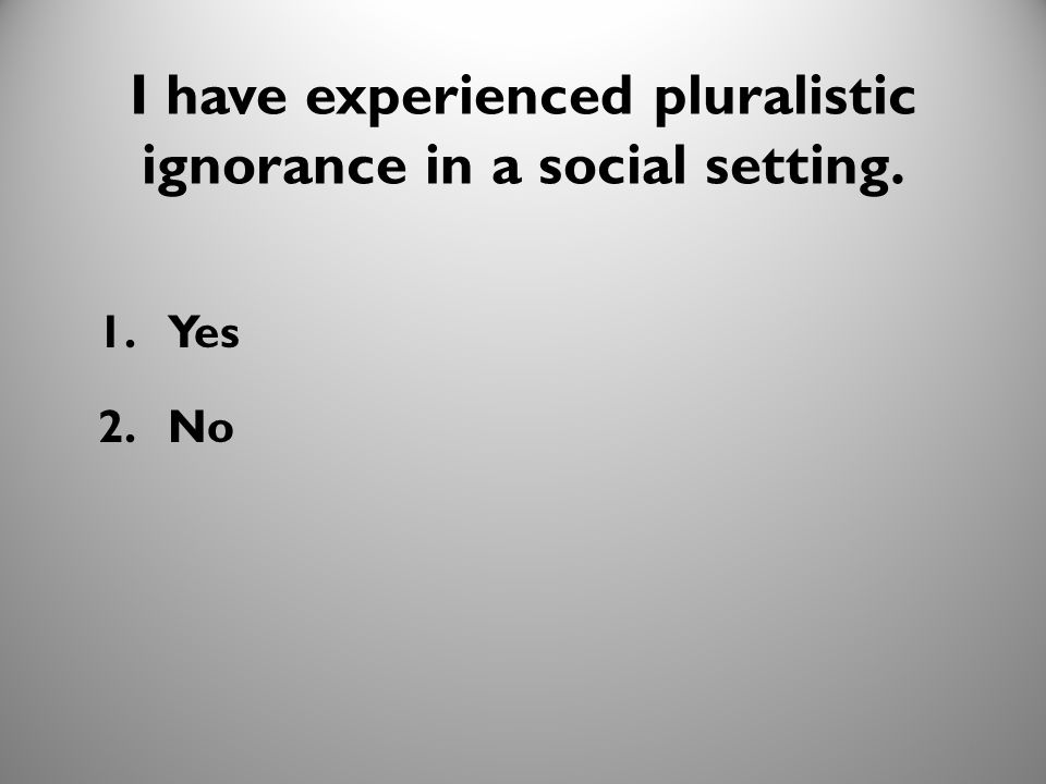12 I have experienced pluralistic ignorance in a social setting. 1.Yes 2.No 10