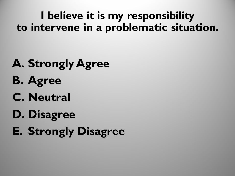 19 I believe it is my responsibility to intervene in a problematic situation. A.Strongly Agree B.Agree C.Neutral D.Disagree E.Strongly Disagree 1010