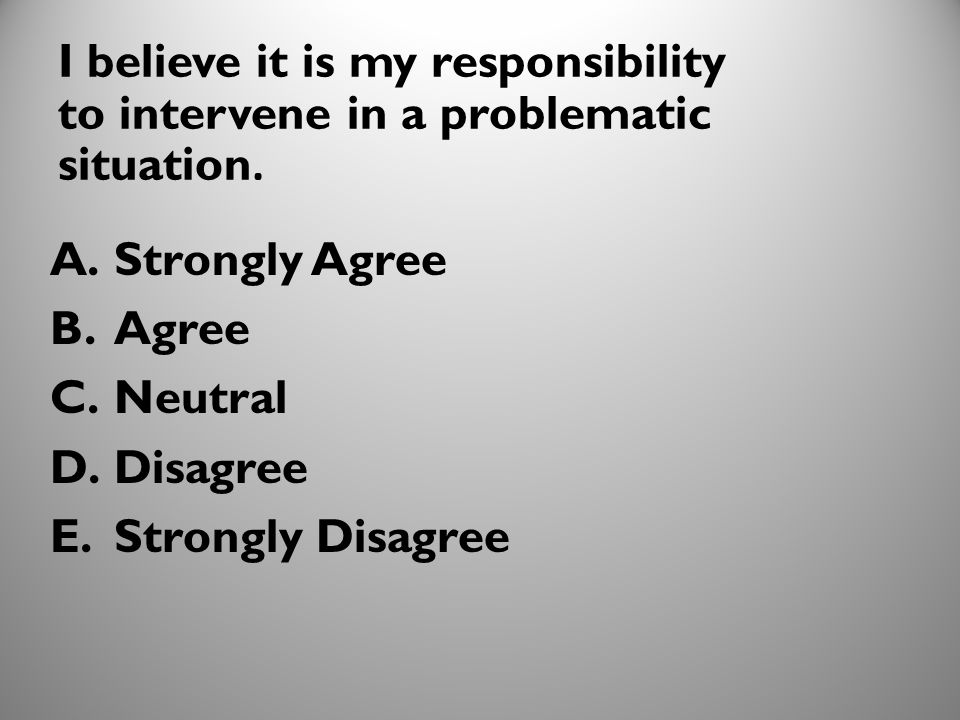3 I believe it is my responsibility to intervene in a problematic situation. A.Strongly Agree B.Agree C.Neutral D.Disagree E.Strongly Disagree 1010
