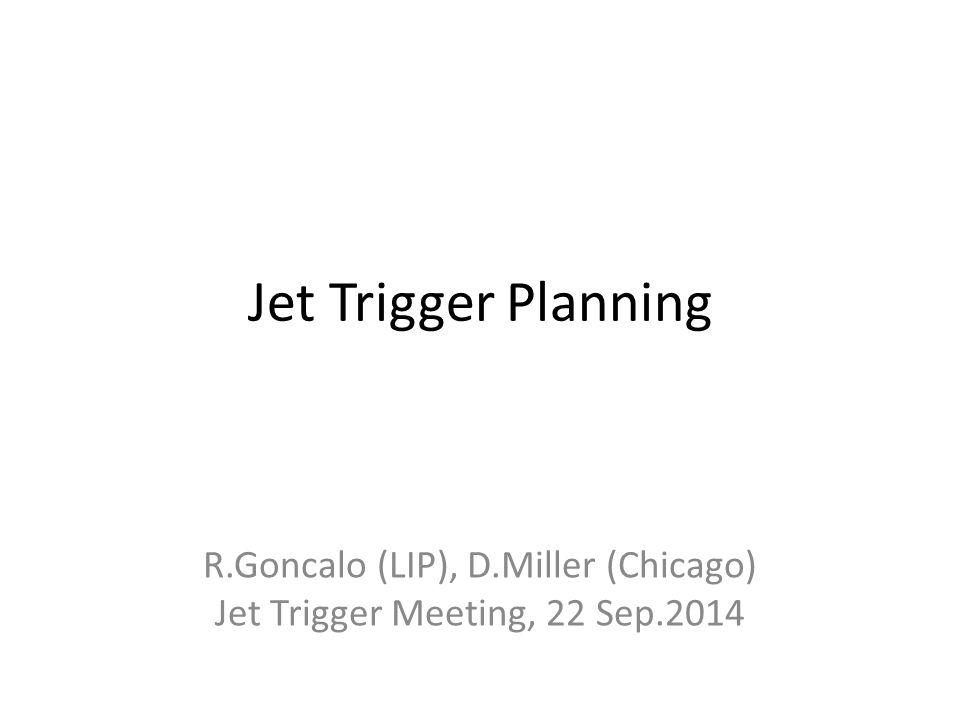 Jet Trigger Planning R.Goncalo (LIP), D.Miller (Chicago) Jet Trigger Meeting, 22 Sep.2014