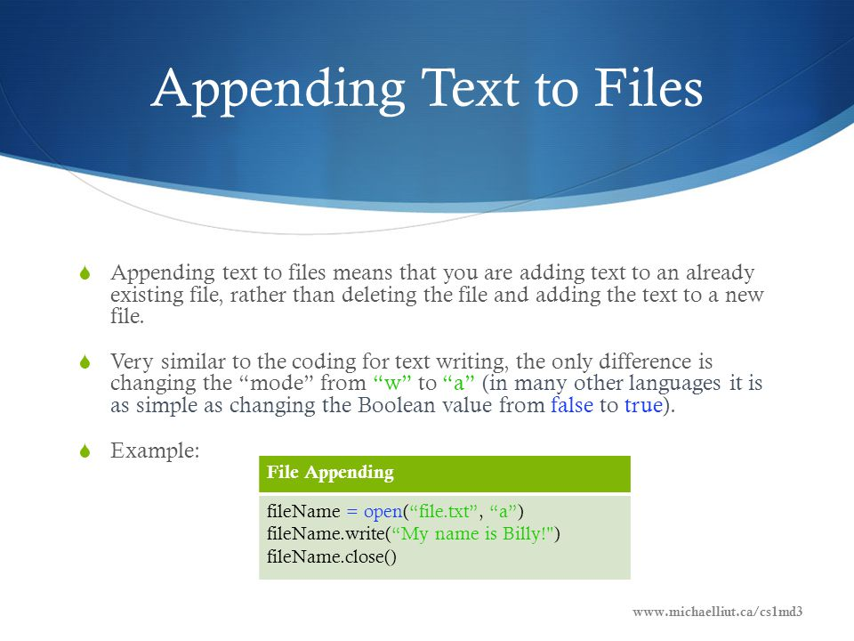 Appending Text to Files  Appending text to files means that you are adding text to an already existing file, rather than deleting the file and adding the text to a new file.