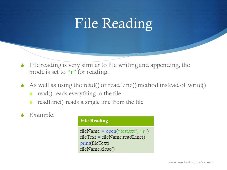 File Reading  File reading is very similar to file writing and appending, the mode is set to r for reading.
