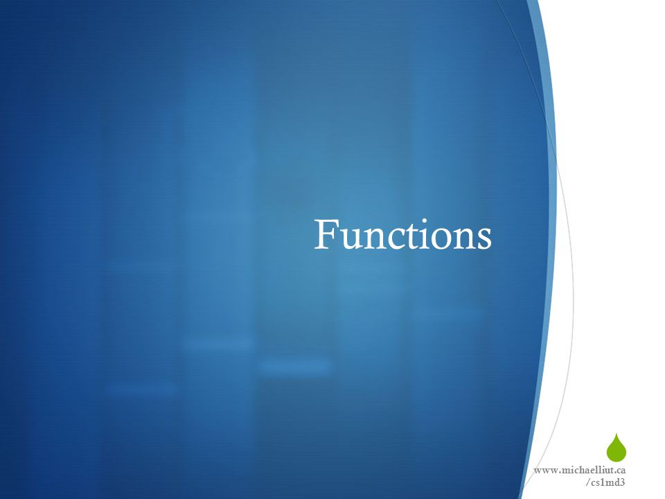  Functions www.michaelliut.ca /cs1md3