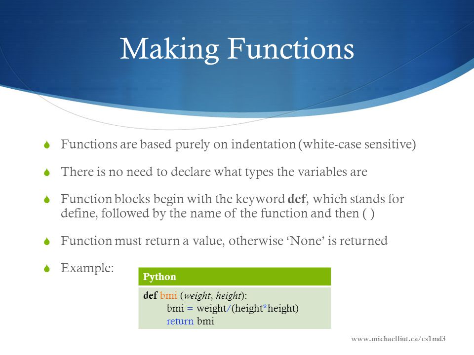 Making Functions  Functions are based purely on indentation (white-case sensitive)  There is no need to declare what types the variables are  Function blocks begin with the keyword def, which stands for define, followed by the name of the function and then ( )  Function must return a value, otherwise 'None' is returned  Example: Python def bmi ( weight, height ): bmi = weight/(height*height) return bmi www.michaelliut.ca/cs1md3