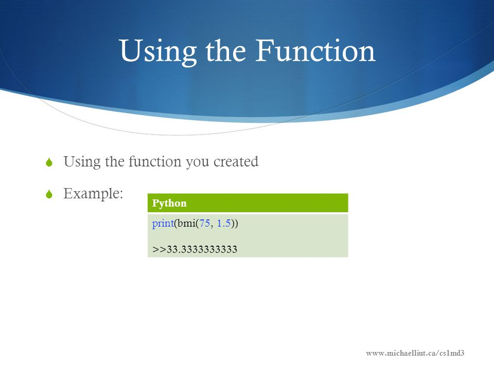 Using the Function  Using the function you created  Example: Python print(bmi(75, 1.5)) >>33.3333333333 www.michaelliut.ca/cs1md3