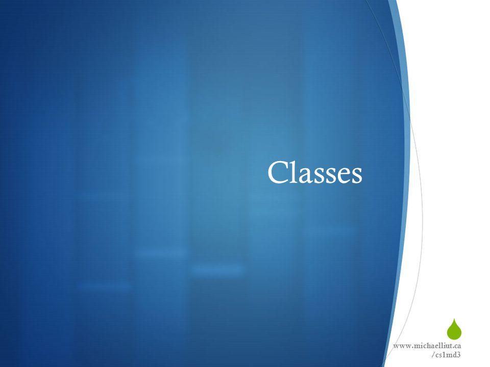  Classes www.michaelliut.ca /cs1md3