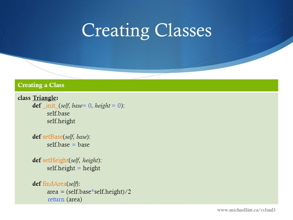 Creating Classes Creating a Class class Triangle: def _init_( self, base = 0, height = 0): self.base self.height def setBase( self, base ): self.base = base def setHeight( self, height ): self.height = height def findArea( self ): area = (self.base*self.height)/2 return (area) www.michaelliut.ca/cs1md3