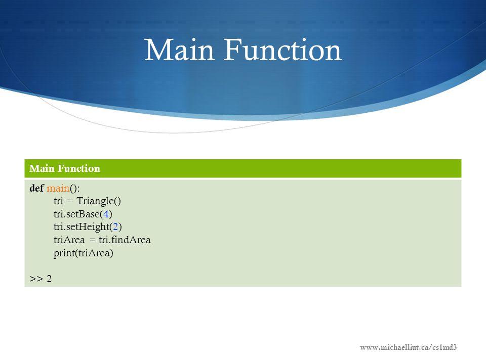 Main Function def main(): tri = Triangle() tri.setBase(4) tri.setHeight(2) triArea = tri.findArea print(triArea) >> 2 www.michaelliut.ca/cs1md3