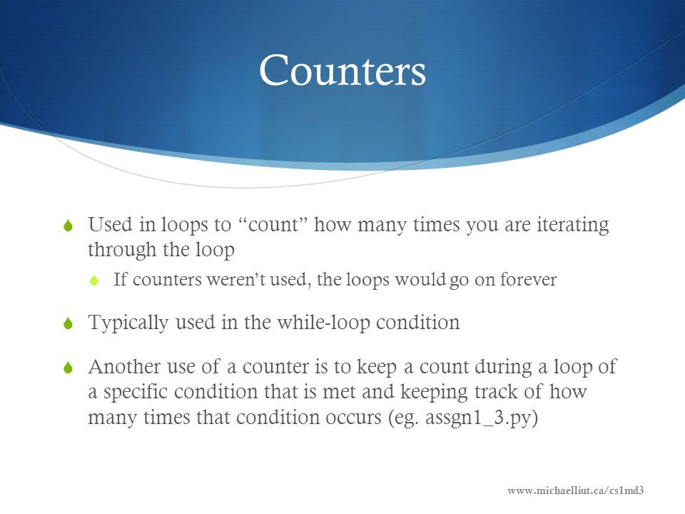 Counters Example www.michaelliut.ca/cs1md3 Counter Example i = 1 while (i <= 3): print (str(i)) i++ # Increments the counter print ( \nThe loop was executed + i + times. ) 1 2 3 The loop was executed 3 times.
