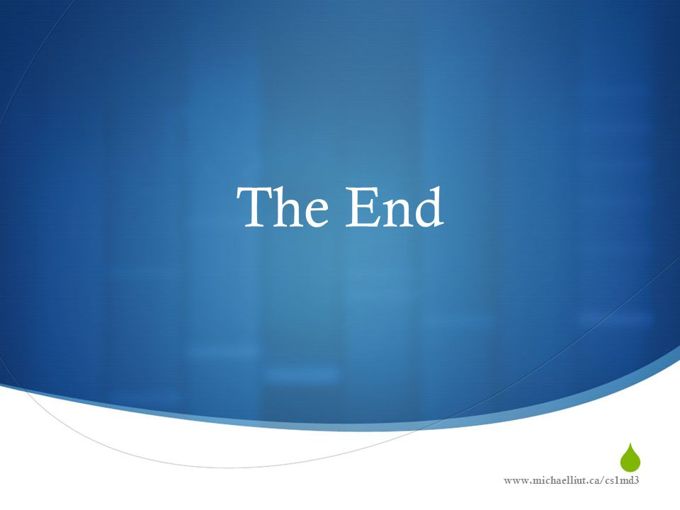  The End www.michaelliut.ca/cs1md3