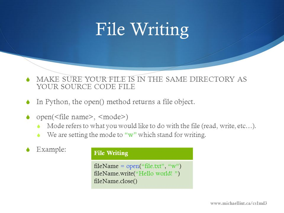 File Writing  MAKE SURE YOUR FILE IS IN THE SAME DIRECTORY AS YOUR SOURCE CODE FILE  In Python, the open() method returns a file object.