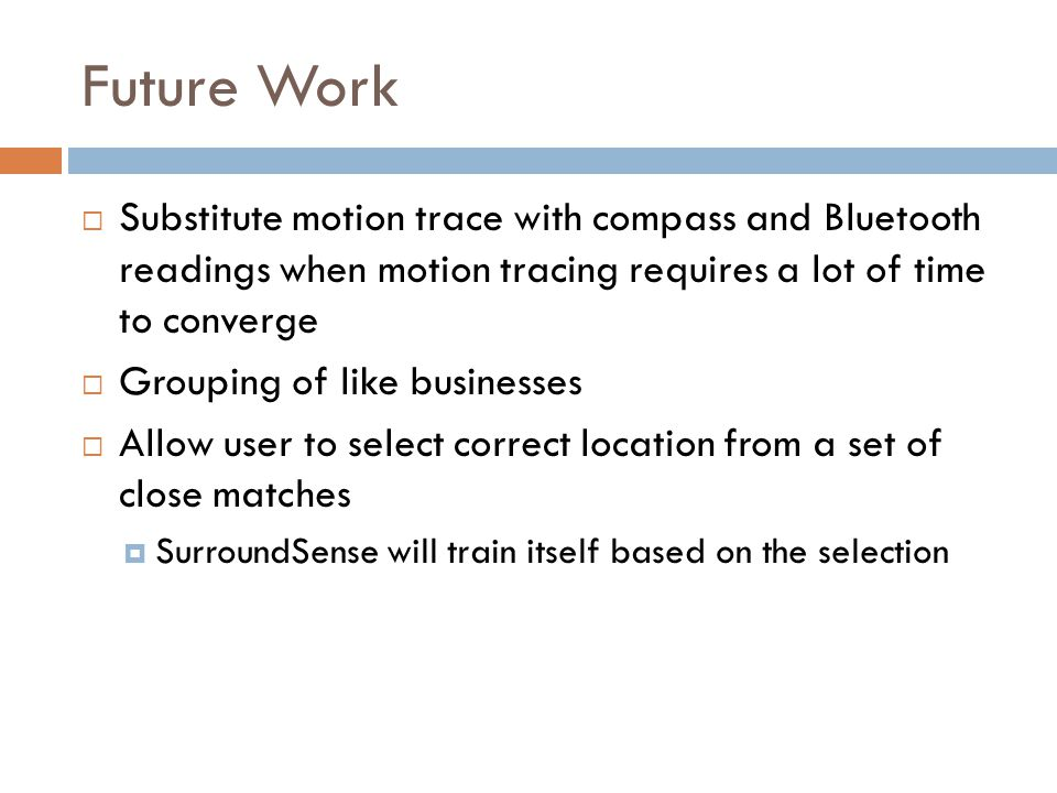 Future Work  Substitute motion trace with compass and Bluetooth readings when motion tracing requires a lot of time to converge  Grouping of like bu