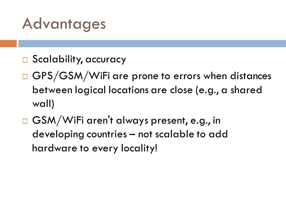 Advantages  Scalability, accuracy  GPS/GSM/WiFi are prone to errors when distances between logical locations are close (e.g., a shared wall)  GSM/W