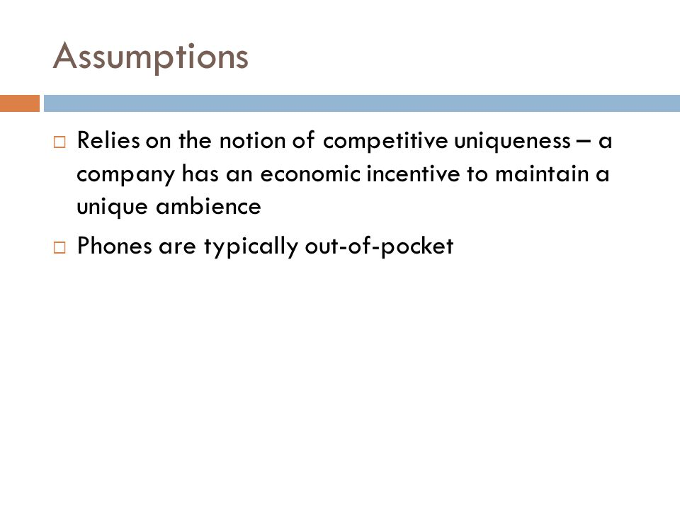 Assumptions  Relies on the notion of competitive uniqueness – a company has an economic incentive to maintain a unique ambience  Phones are typically out-of-pocket