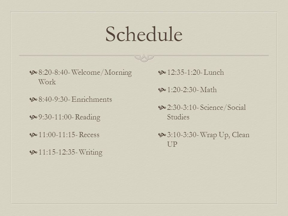 Schedule  8:20-8:40- Welcome/Morning Work  8:40-9:30- Enrichments  9:30-11:00- Reading  11:00-11:15- Recess  11:15-12:35- Writing  12:35-1:20- L