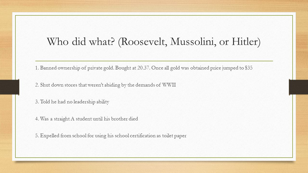 Who did what? (Roosevelt, Mussolini, or Hitler) 1. Banned ownership of private gold. Bought at 20.37. Once all gold was obtained price jumped to $35 2