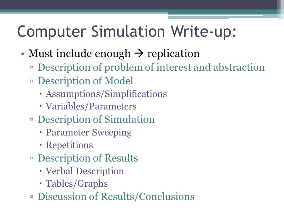 Computer Simulation Write-up: Must include enough  replication ▫Description of problem of interest and abstraction ▫Description of Model  Assumptions/Simplifications  Variables/Parameters ▫Description of Simulation  Parameter Sweeping  Repetitions ▫Description of Results  Verbal Description  Tables/Graphs ▫Discussion of Results/Conclusions