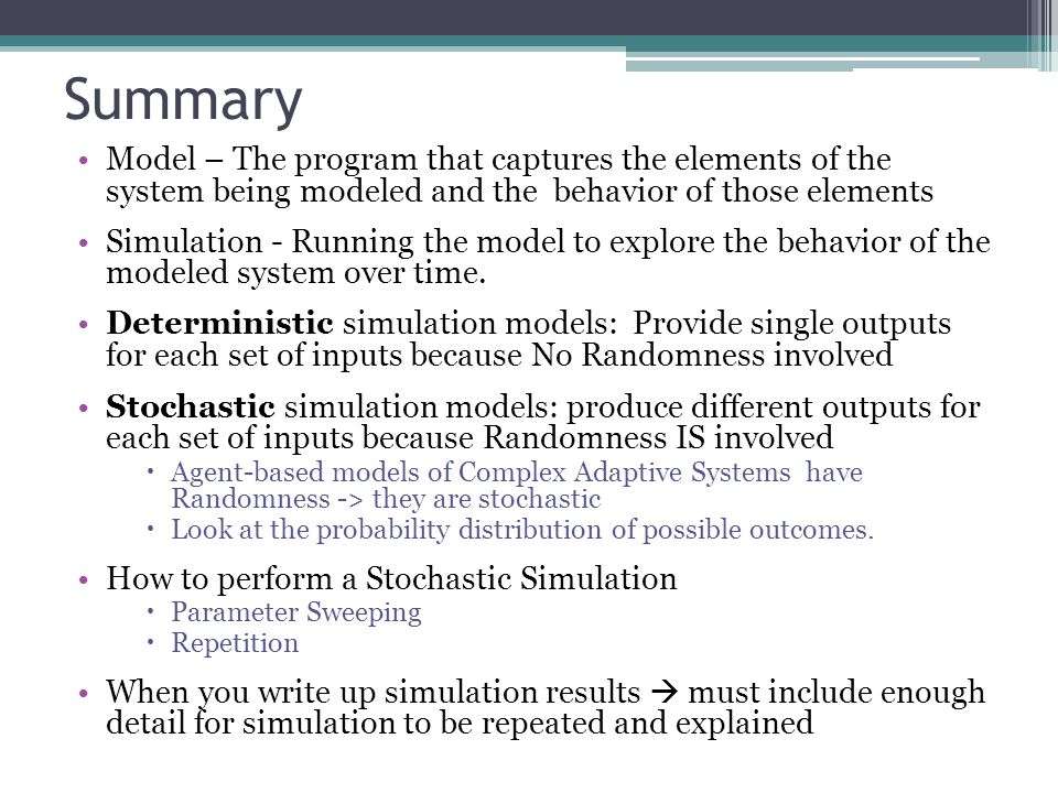 Summary Model – The program that captures the elements of the system being modeled and the behavior of those elements Simulation - Running the model to explore the behavior of the modeled system over time.