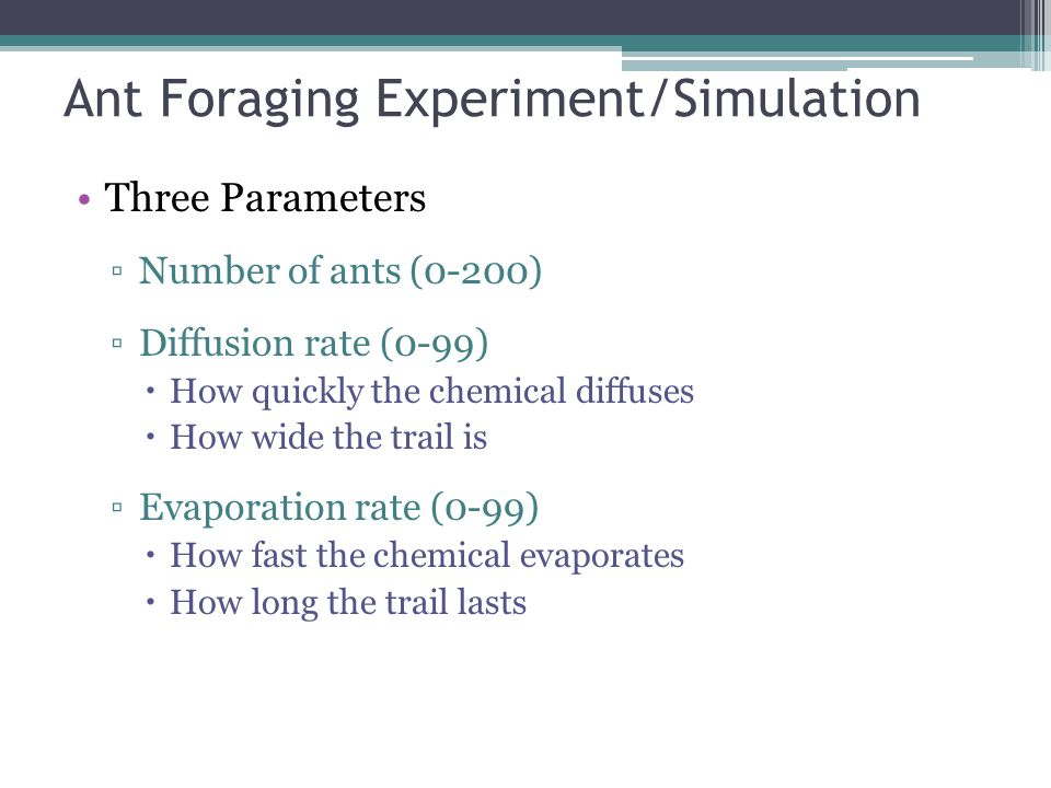 Ant Foraging Experiment/Simulation Three Parameters ▫Number of ants (0-200) ▫Diffusion rate (0-99)  How quickly the chemical diffuses  How wide the trail is ▫Evaporation rate (0-99)  How fast the chemical evaporates  How long the trail lasts