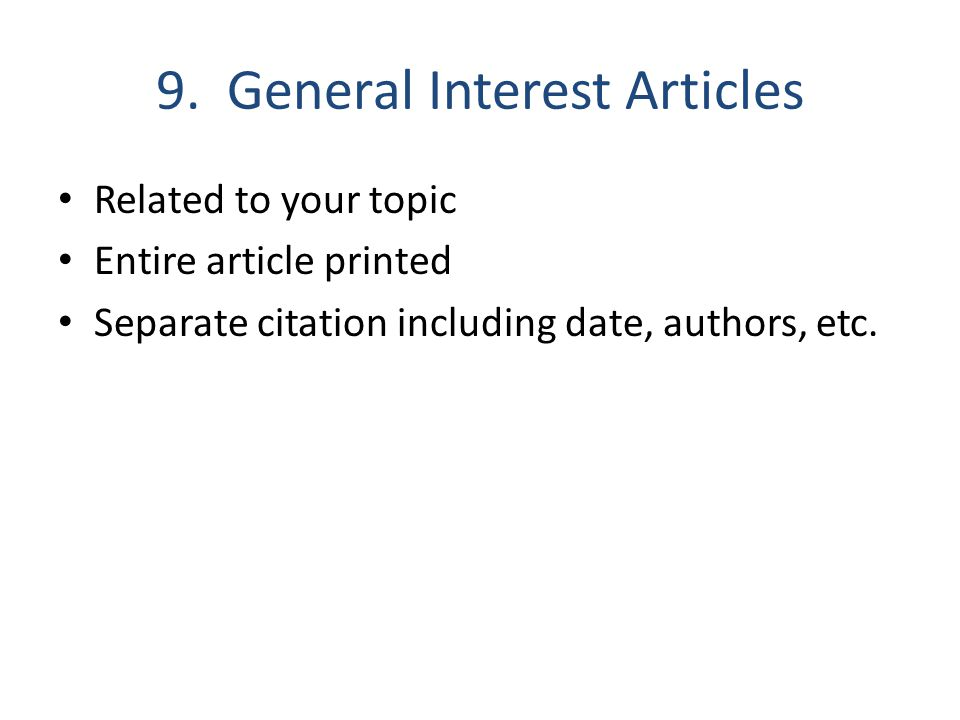 9. General Interest Articles Related to your topic Entire article printed Separate citation including date, authors, etc.