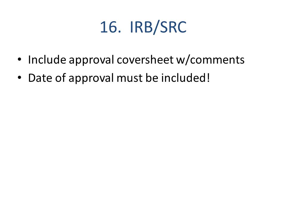 16. IRB/SRC Include approval coversheet w/comments Date of approval must be included!