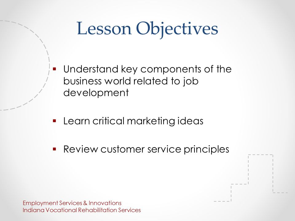 Lesson Objectives  Understand key components of the business world related to job development  Learn critical marketing ideas  Review customer service principles Employment Services & Innovations Indiana Vocational Rehabilitation Services