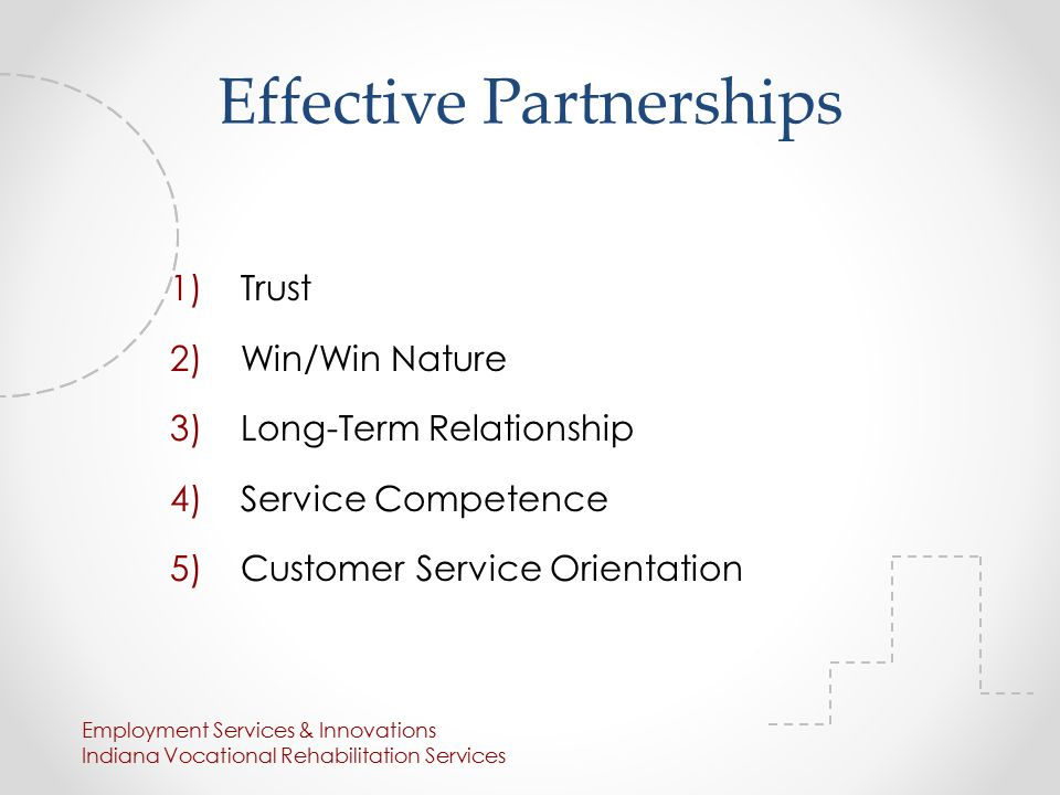 Effective Partnerships 1)Trust 2)Win/Win Nature 3)Long-Term Relationship 4)Service Competence 5)Customer Service Orientation Employment Services & Innovations Indiana Vocational Rehabilitation Services