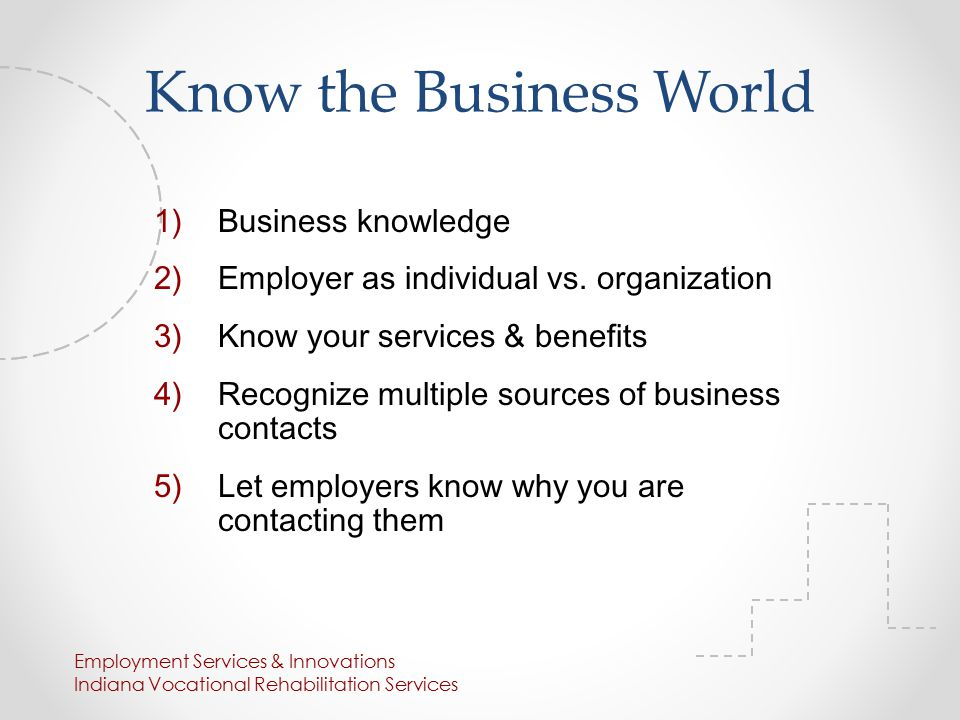 Know the Business World 1)Business knowledge 2)Employer as individual vs.