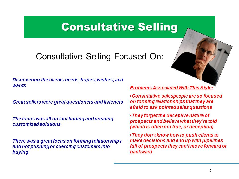 5 5Title Consultative Selling Consultative Selling Focused On: Discovering the clients needs, hopes, wishes, and wants Great sellers were great questioners and listeners The focus was all on fact finding and creating customized solutions There was a great focus on forming relationships and not pushing or coercing customers into buying Problems Associated With This Style: Consultative salespeople are so focused on forming relationships that they are afraid to ask pointed sales questions They forget the deceptive nature of prospects and believe what they're told (which is often not true, or deception) They don't know how to push clients to make decisions and end up with pipelines full of prospects they can't move forward or backward 5Title