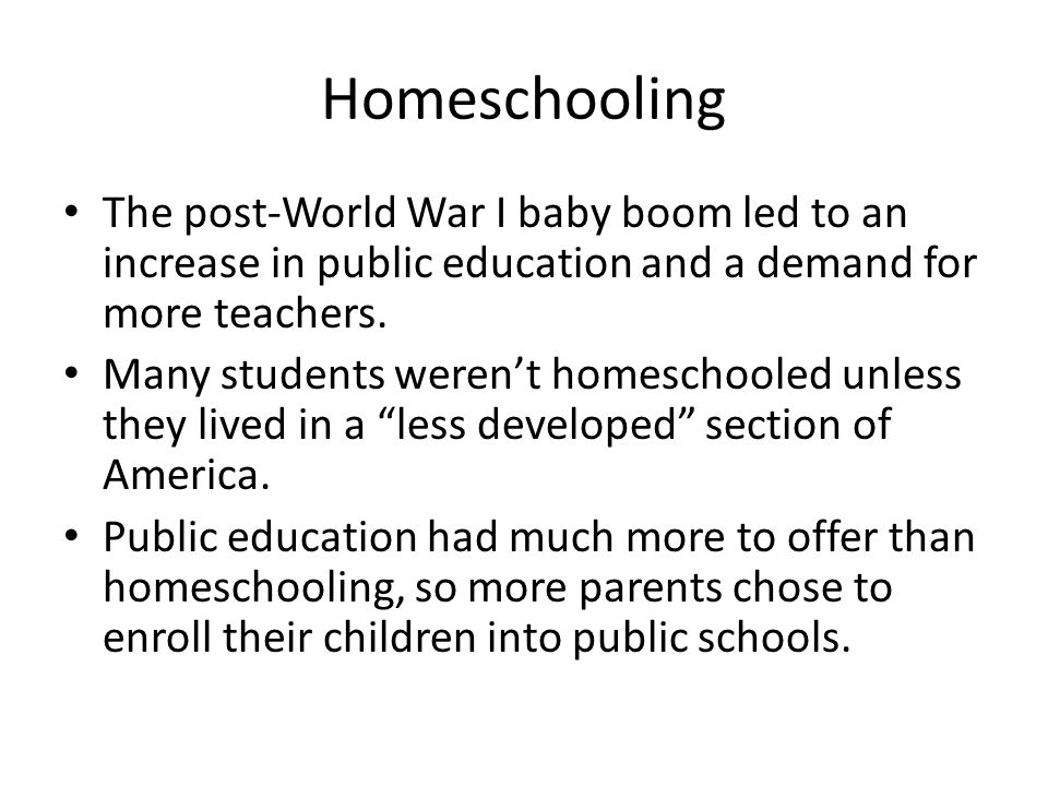 Homeschooling The post-World War I baby boom led to an increase in public education and a demand for more teachers.